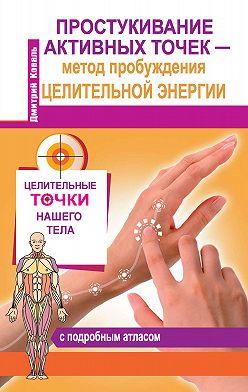 Дмитрий Коваль - Простукивание активных точек – метод пробуждения целительной энергии. С подробным атласом