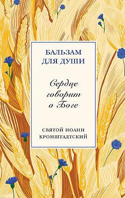 cвятой праведный Иоанн Кронштадтский - Сердце говорит о Боге
