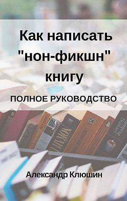 Александр Клюшин - Как написать «нон-фикшн» книгу. Полное руководство