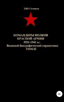 Денис Соловьев - Командиры полков Красной Армии 1921-1941 гг. Том 32