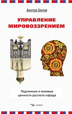Виктор Белов - Управление мировоззрением. Подлинные и мнимые ценности русского народа