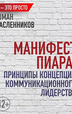 Роман Масленников - Манифест Пиара: принципы концепции коммуникационного лидерства