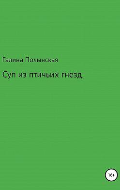 Галина Полынская - Суп из птичьих гнезд