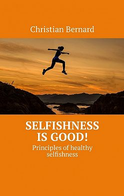 Christian Bernard - Selfishness is good! Principles of healthy selfishness