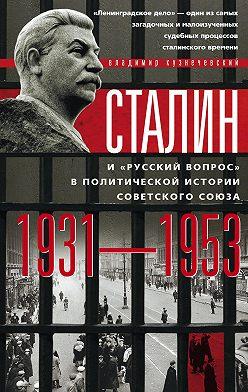 Владимир Кузнечевский - Сталин и «русский вопрос» в политической истории Советского Союза. 1931–1953 гг.