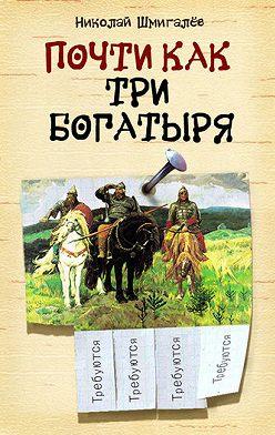 Николай Шмигалёв - Почти как три богатыря