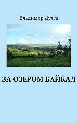 Владимир Дулга - Заозером Байкал
