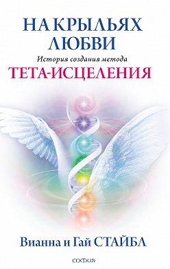 Вианна Стайбл - На крыльях любви. История создания метода Тета-исцеления