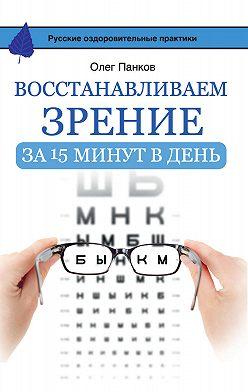 Олег Панков - Восстанавливаем зрение за 15 минут в день
