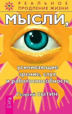 Георгий Сытин - Мысли, усиливающие зрение, слух и работоспособность