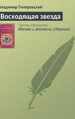 Владимир Гиляровский - Восходящая звезда