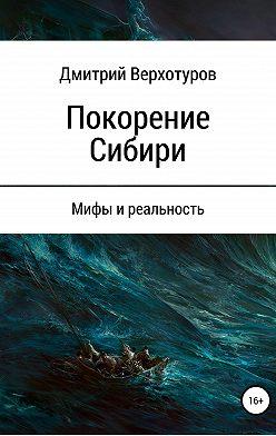 Дмитрий Верхотуров - Покорение Сибири: мифы и реальность