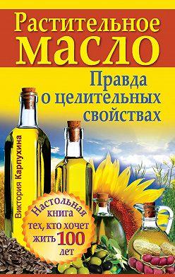 Виктория Карпухина - Растительное масло. Правда о целительных свойствах