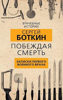 Сергей Боткин - Побеждая смерть. Записки первого военного врача