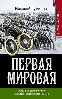 Николай Гумилев - Записки кавалериста. Мемуары о первой мировой войне