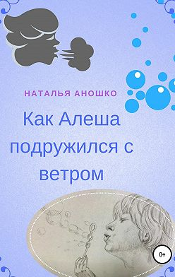Наталья Аношко - Как Алеша подружился с ветром