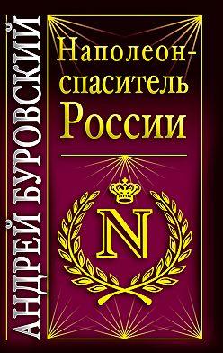 Андрей Буровский - Наполеон – спаситель России