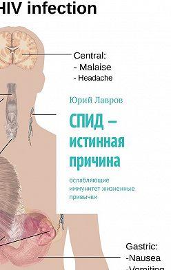 Юрий Лавров - СПИД– истинная причина. Ослабляющие иммунитет жизненные привычки