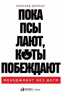 Леонард Шерман - Пока псы лают, коты побеждают