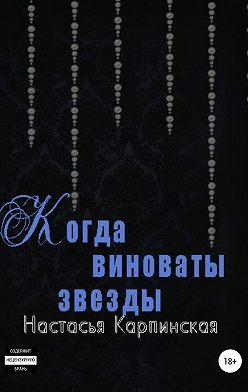 Настасья Карпинская - Когда виноваты звезды