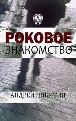 Андрей Никитин - Роковое знакомство