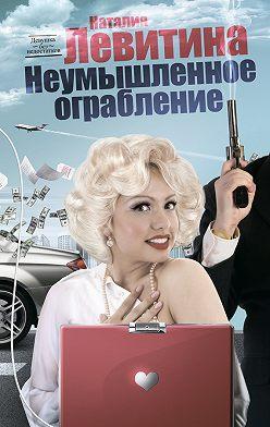 Наталия Левитина - Неумышленное ограбление