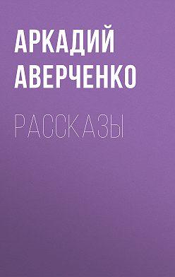Аркадий Аверченко - Рассказы