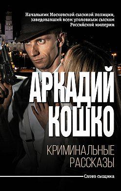 Аркадий Кошко - Криминальные рассказы (сборник)