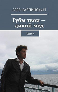 Глеб Карпинский - Губы твои – дикий мед. Cтихи