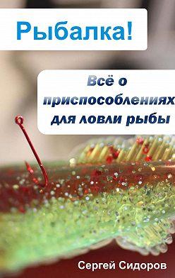 Сергей Сидоров - Всё о приспособлениях для ловли рыбы