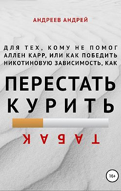 Андрей Андреев - Для тех, кому не помог Аллен Карр, или Как победить никотиновую зависимость (как перестать курить табак)
