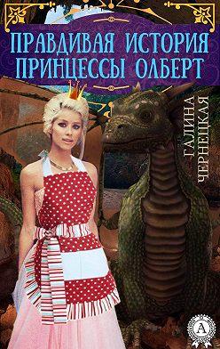 Галина Чернецкая - Правдивая история принцессы Олберт