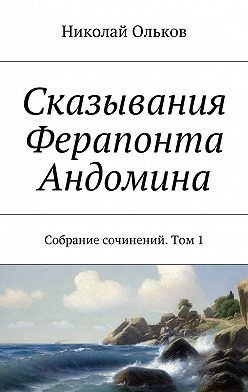 Николай Ольков - Сказывания Ферапонта Андомина. Собрание сочинений. Том1
