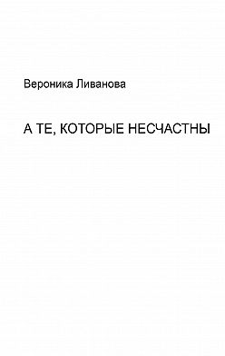 Вероника Ливанова - А те, которые несчастны
