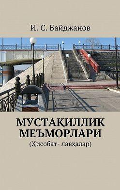 Ибадулла Байджанов - Мустақиллик меъморлари. (Ҳисобат- лавҳалар)