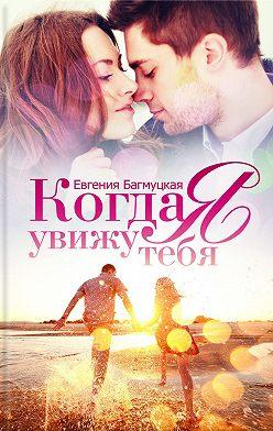 Евгения Багмуцкая - Когда я увижу тебя