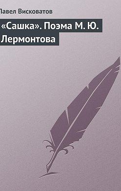 Павел Висковатов - «Сашка». Поэма М. Ю. Лермонтова