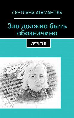 Светлана Атаманова - Зло должно быть обозначено. Детектив