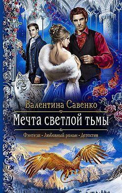 Валентина Савенко - Мечта светлой тьмы