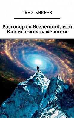 Гани Бикеев - Разговор со Вселенной, или Как исполнять желания