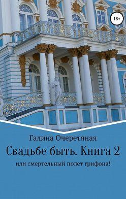 Галина Очеретяная - Свадьбе быть, или Смертельный полет грифона! Книга 2