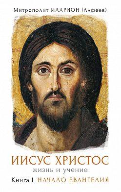 Иларион (Алфеев) - Иисус Христос. Жизнь и учение. Книга I. Начало Евангелия