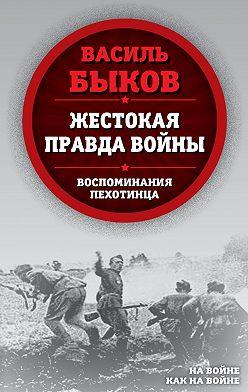 Василий Быков - Жестокая правда войны. Воспоминания пехотинца