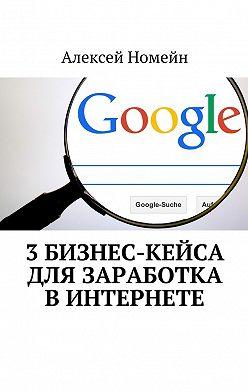 Алексей Номейн - 3бизнес-кейса для заработка вИнтернете