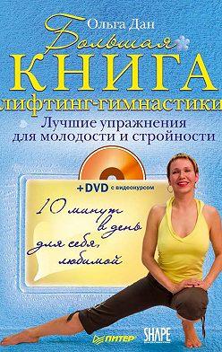 Ольга Дан - Большая книга лифтинг-гимнастики. Лучшие упражнения для молодости и стройности