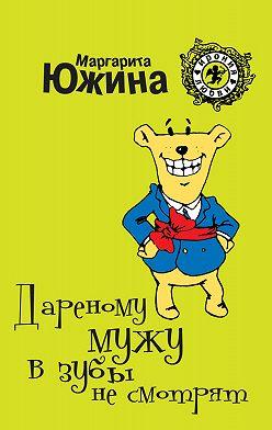 Маргарита Южина - Дареному мужу в зубы не смотрят