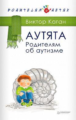Виктор Каган - Аутята. Родителям об аутизме