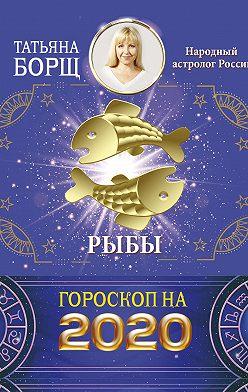 Татьяна Борщ - Рыбы. Гороскоп на 2020 год