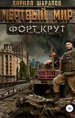 Кирилл Шарапов - Мертвый мир. Форт Крут