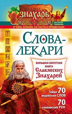 Евгений Тихонов - Слова-лекари. Большая секретная книга славянских знахарей